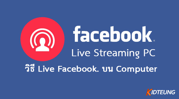 วิธี Live Stream ผ่าน Facebook ใน PC อย่างละเอียด